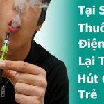 Tại sao thuốc lá điện tử lại thu hút giới trẻ