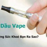 Tinh dầu thuốc lá điện tử là gì? Có nguy hiểm không?